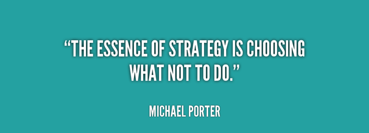 """the essence of strategy is choosing what not to do"" (Michael Porter)"